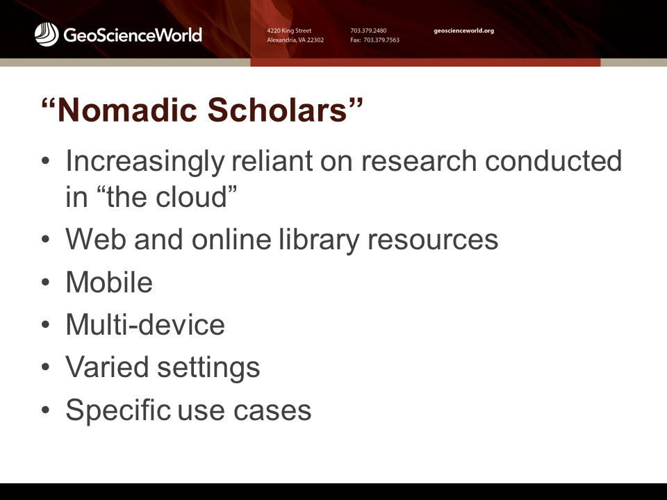 Nomadic Scholars Increasingly reliant on research conducted in the cloud Web and online library resources Mobile Multi-device Varied settings Specific use cases