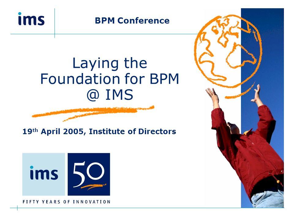 BPM Conference 19 th April 2005 IoD Agenda  Introduction  IMS.