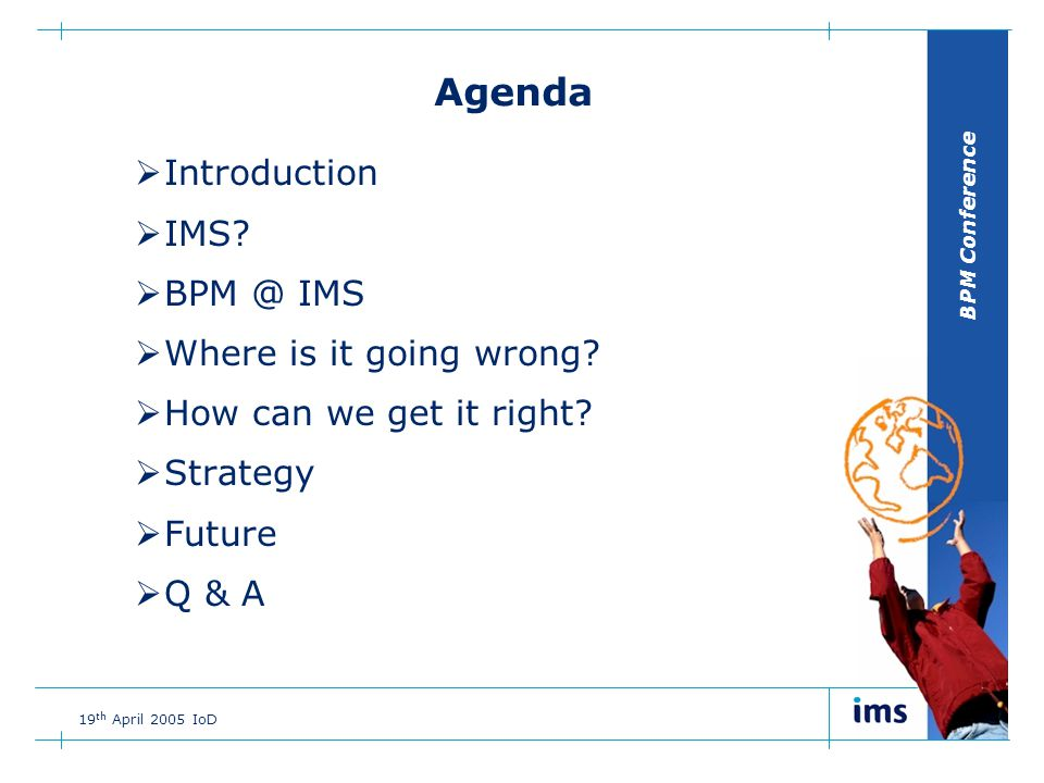 BPM Conference 19 th April 2005 IoD Agenda  Introduction  IMS.