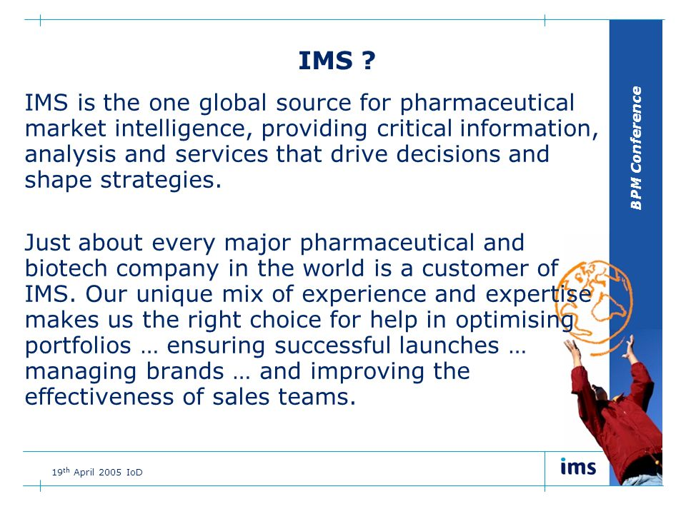 BPM Conference 19 th April 2005 IoD What makes IMS such a valuable resource.