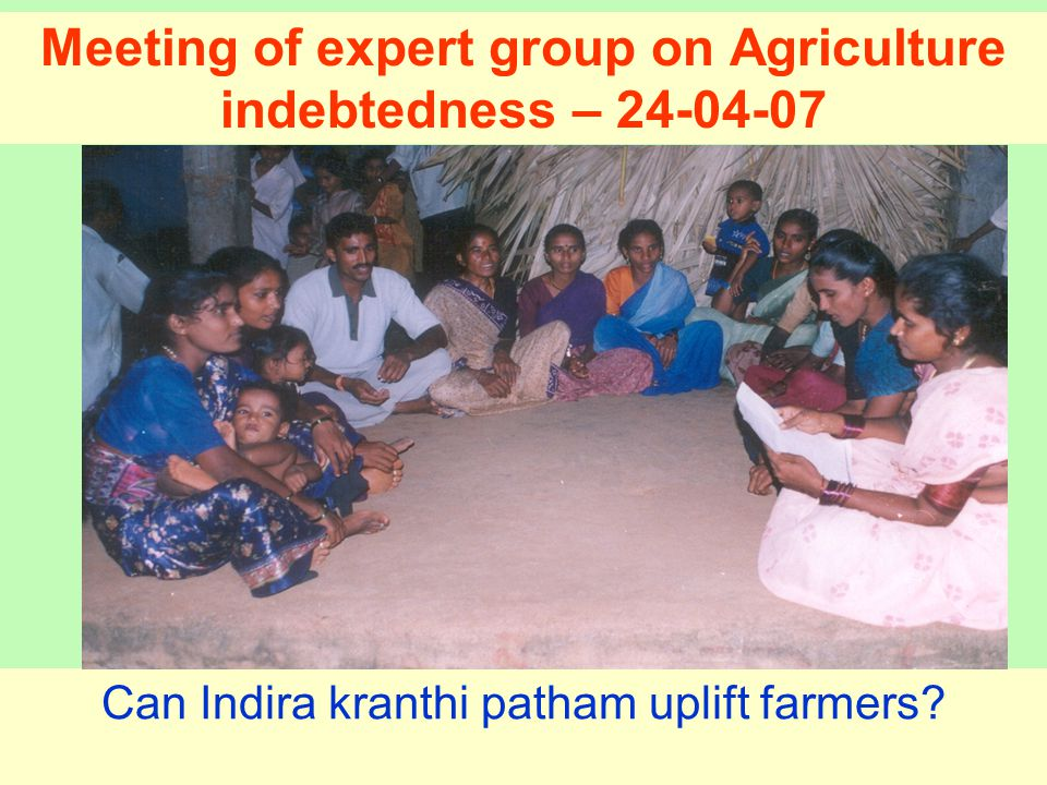 Meeting of expert group on Agriculture indebtedness – 24-04-07 Can Indira kranthi patham uplift farmers