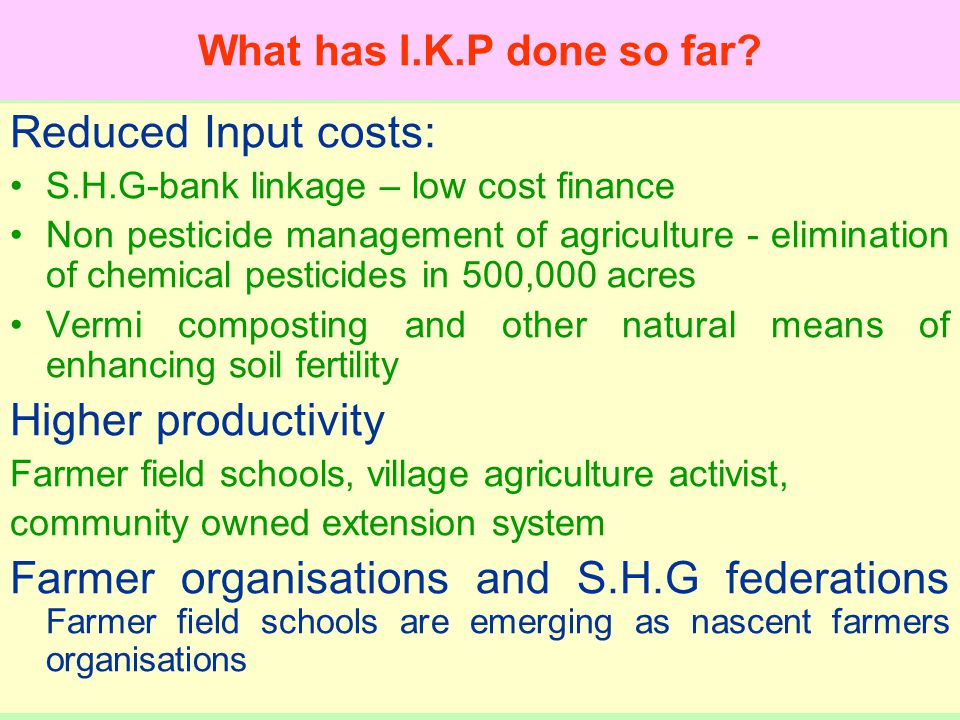 Reduced Input costs: S.H.G-bank linkage – low cost finance Non pesticide management of agriculture - elimination of chemical pesticides in 500,000 acres Vermi composting and other natural means of enhancing soil fertility Higher productivity Farmer field schools, village agriculture activist, community owned extension system Farmer organisations and S.H.G federations Farmer field schools are emerging as nascent farmers organisations What has I.K.P done so far