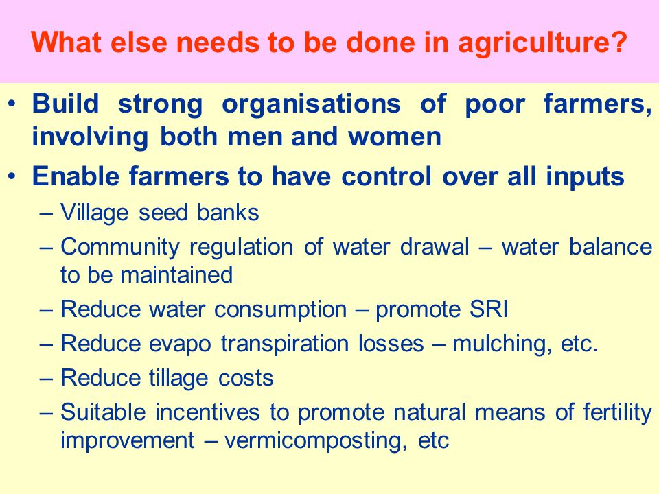 Build strong organisations of poor farmers, involving both men and women Enable farmers to have control over all inputs –Village seed banks –Community regulation of water drawal – water balance to be maintained –Reduce water consumption – promote SRI –Reduce evapo transpiration losses – mulching, etc.