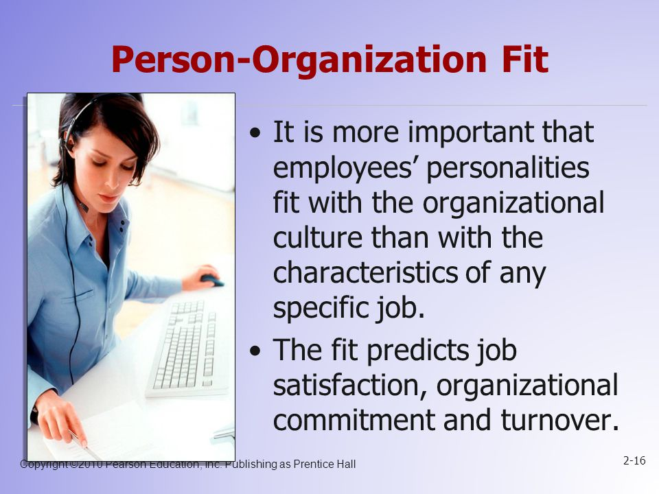 Copyright ©2010 Pearson Education, Inc. Publishing as Prentice Hall 2-16 Person-Organization Fit It is more important that employees' personalities fi