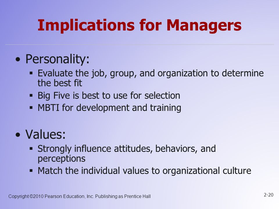 Copyright ©2010 Pearson Education, Inc. Publishing as Prentice Hall 2-20 Implications for Managers Personality:  Evaluate the job, group, and organiz