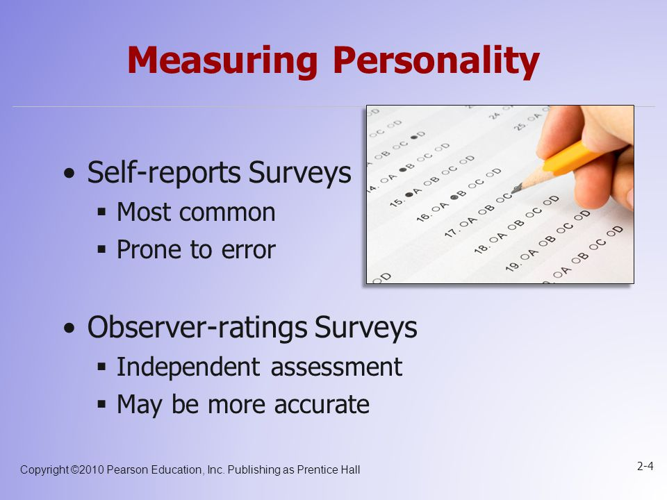 Copyright ©2010 Pearson Education, Inc. Publishing as Prentice Hall 2-4 Measuring Personality Self-reports Surveys  Most common  Prone to error Obse