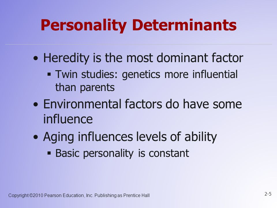 Copyright ©2010 Pearson Education, Inc. Publishing as Prentice Hall 2-5 Personality Determinants Heredity is the most dominant factor  Twin studies: