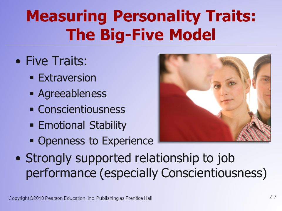 Copyright ©2010 Pearson Education, Inc. Publishing as Prentice Hall 2-7 Measuring Personality Traits: The Big-Five Model Five Traits:  Extraversion 
