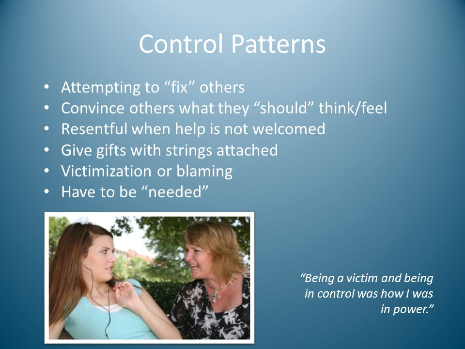 "Control Patterns Attempting to ""fix"" others Convince others what they ""should"" think/feel Resentful when help is not welcomed Give gifts with strings"