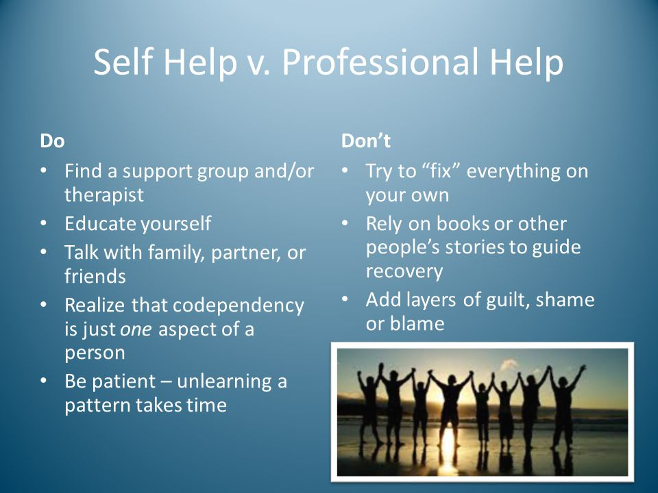 Self Help v. Professional Help Do Find a support group and/or therapist Educate yourself Talk with family, partner, or friends Realize that codependen