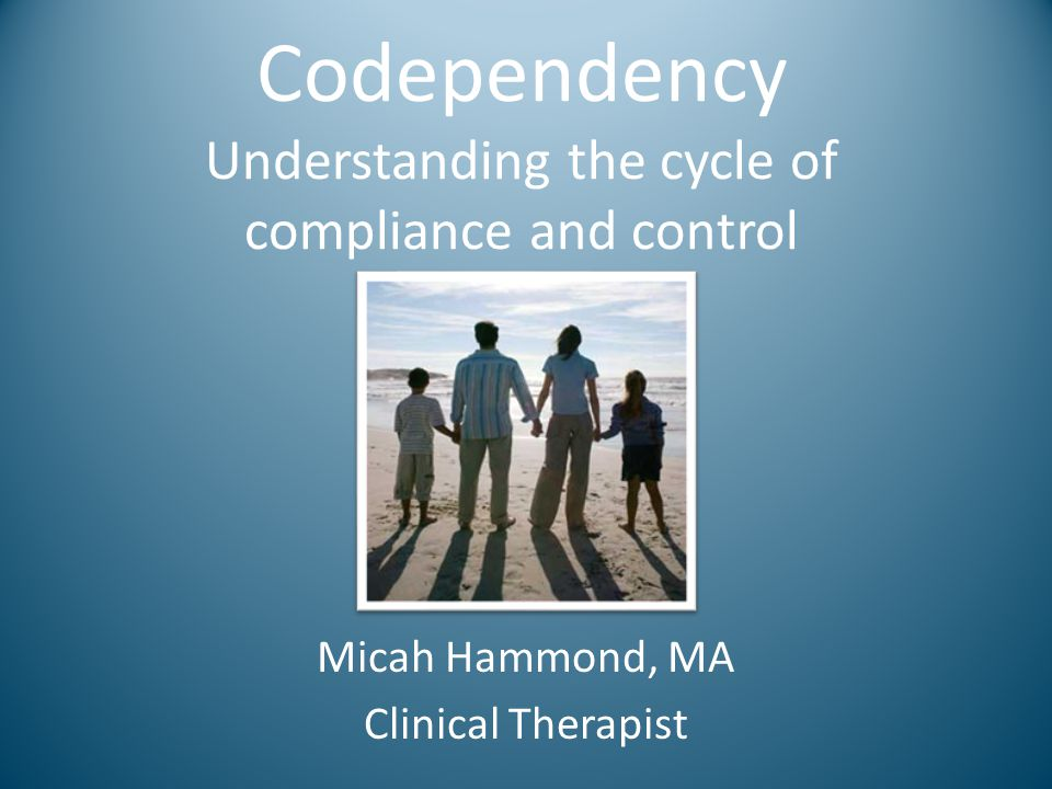 Codependency Understanding the cycle of compliance and control Micah Hammond, MA Clinical Therapist