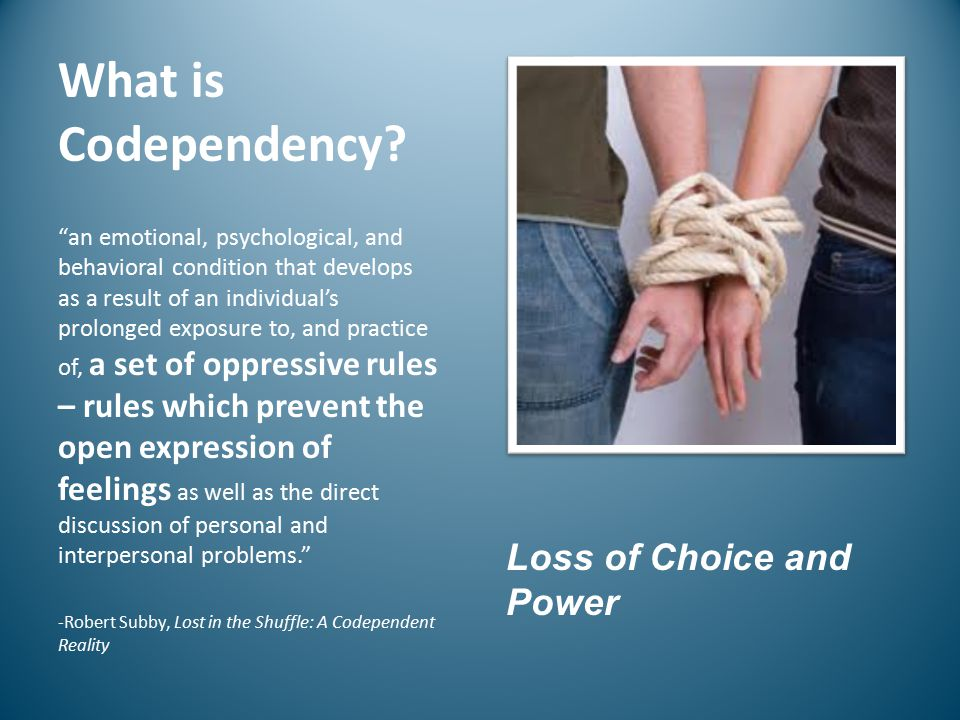 "What is Codependency? ""an emotional, psychological, and behavioral condition that develops as a result of an individual's prolonged exposure to, and p"