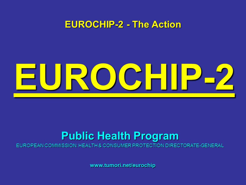 EUROCHIP-2 EUROCHIP-2 - The Action www.tumori.net/eurochip Public Health Program EUROPEAN COMMISSION: HEALTH & CONSUMER PROTECTION DIRECTORATE-GENERAL