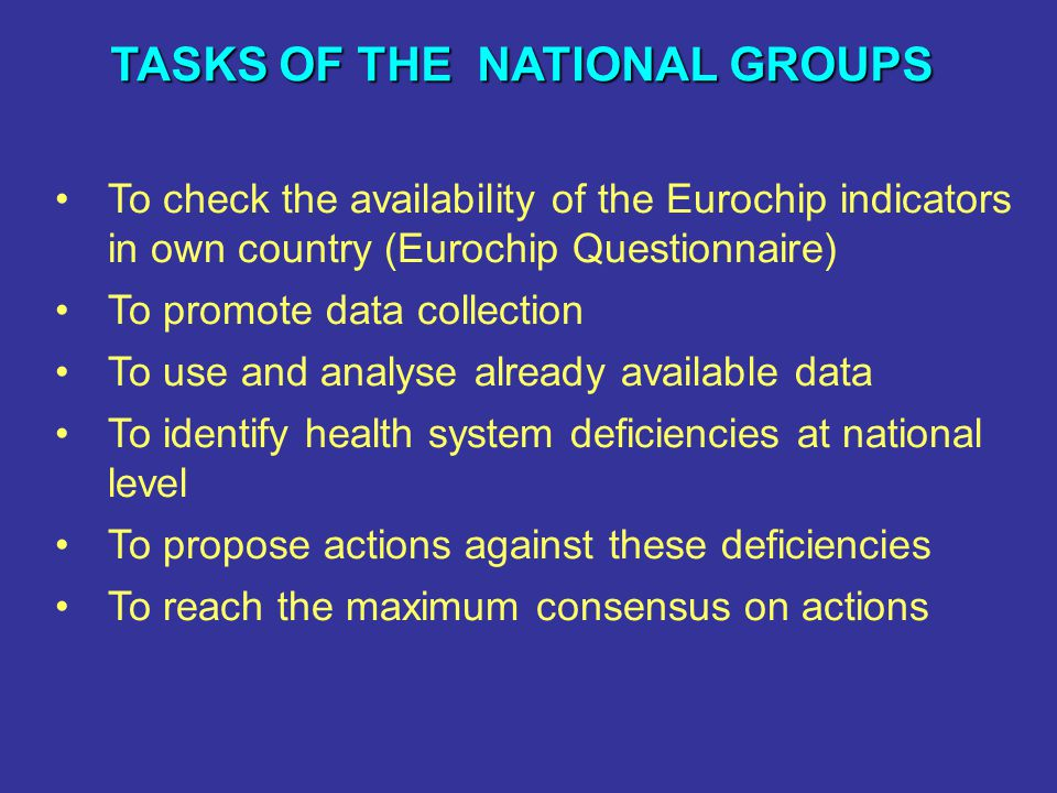TASKS OF THE NATIONAL GROUPS To check the availability of the Eurochip indicators in own country (Eurochip Questionnaire) To promote data collection T