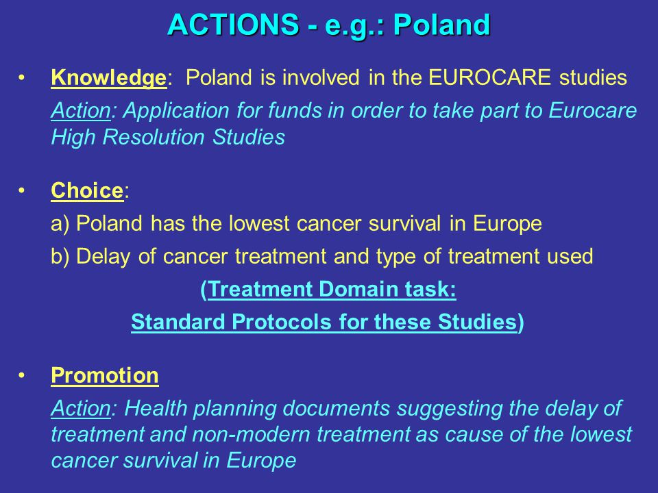 ACTIONS - e.g.: Poland Knowledge: Poland is involved in the EUROCARE studies Action: Application for funds in order to take part to Eurocare High Resolution Studies Choice: a) Poland has the lowest cancer survival in Europe b) Delay of cancer treatment and type of treatment used (Treatment Domain task: Standard Protocols for these Studies) Promotion Action: Health planning documents suggesting the delay of treatment and non-modern treatment as cause of the lowest cancer survival in Europe