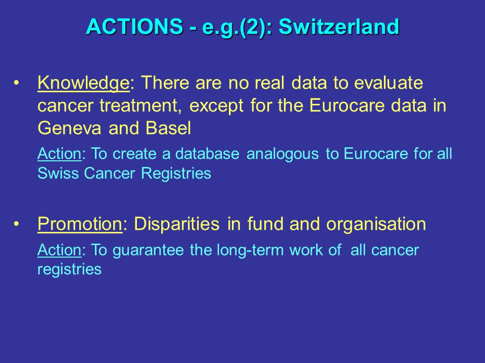 ACTIONS - e.g.(2): Switzerland Knowledge: There are no real data to evaluate cancer treatment, except for the Eurocare data in Geneva and Basel Action