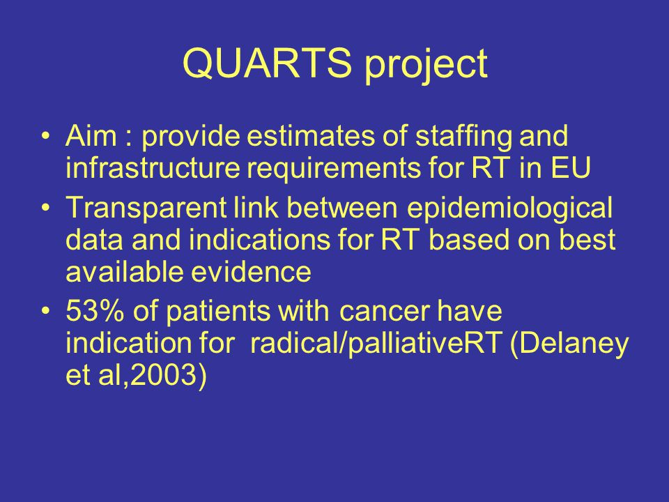 QUARTS project Aim : provide estimates of staffing and infrastructure requirements for RT in EU Transparent link between epidemiological data and indications for RT based on best available evidence 53% of patients with cancer have indication for radical/palliativeRT (Delaney et al,2003)