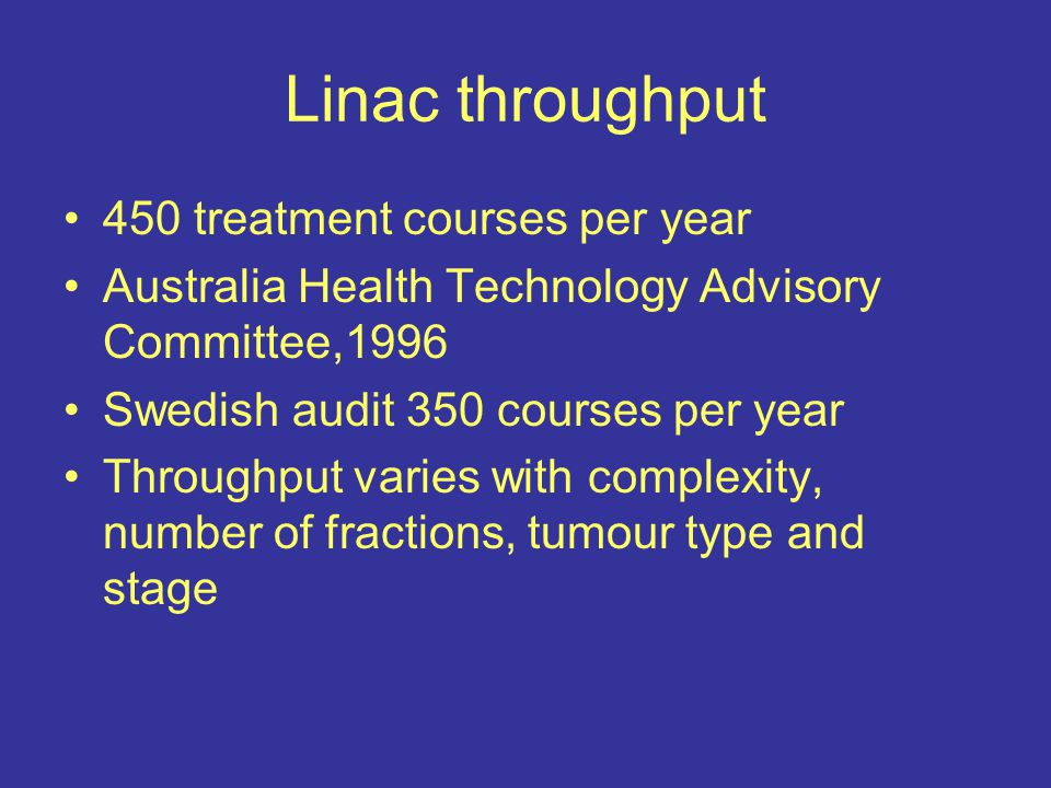 Linac throughput 450 treatment courses per year Australia Health Technology Advisory Committee,1996 Swedish audit 350 courses per year Throughput varies with complexity, number of fractions, tumour type and stage
