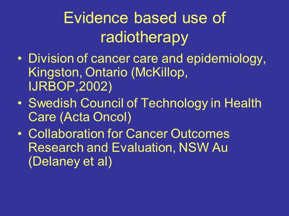 Evidence based use of radiotherapy Division of cancer care and epidemiology, Kingston, Ontario (McKillop, IJRBOP,2002) Swedish Council of Technology in Health Care (Acta Oncol) Collaboration for Cancer Outcomes Research and Evaluation, NSW Au (Delaney et al)
