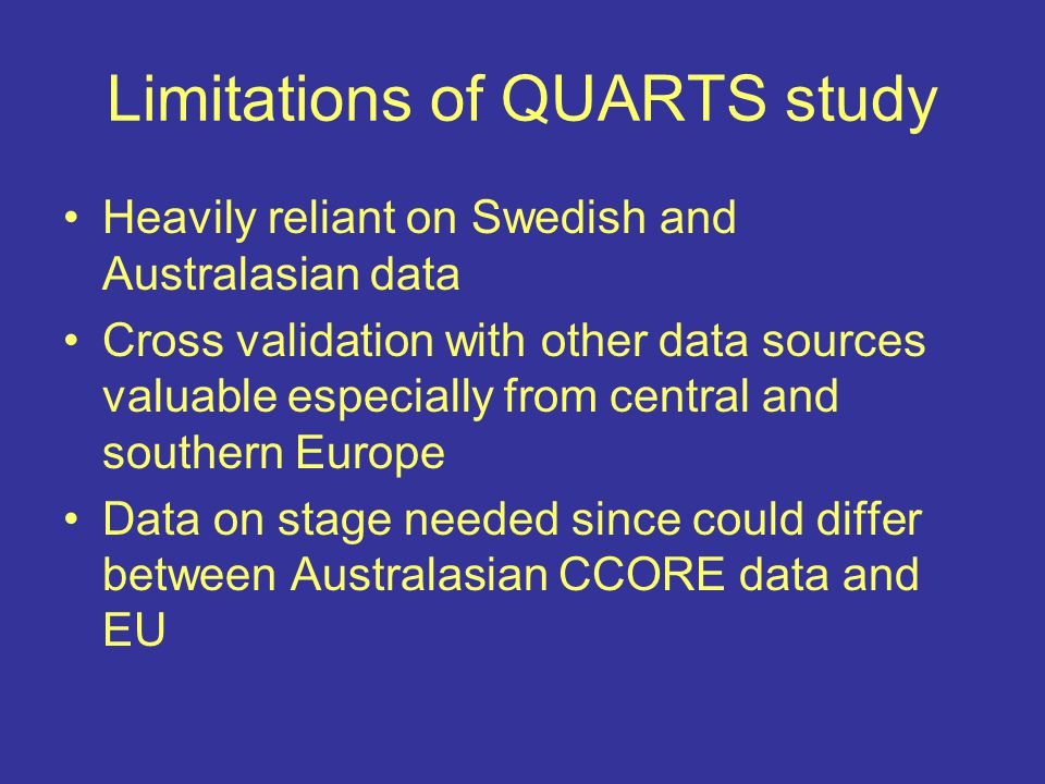 Limitations of QUARTS study Heavily reliant on Swedish and Australasian data Cross validation with other data sources valuable especially from central and southern Europe Data on stage needed since could differ between Australasian CCORE data and EU