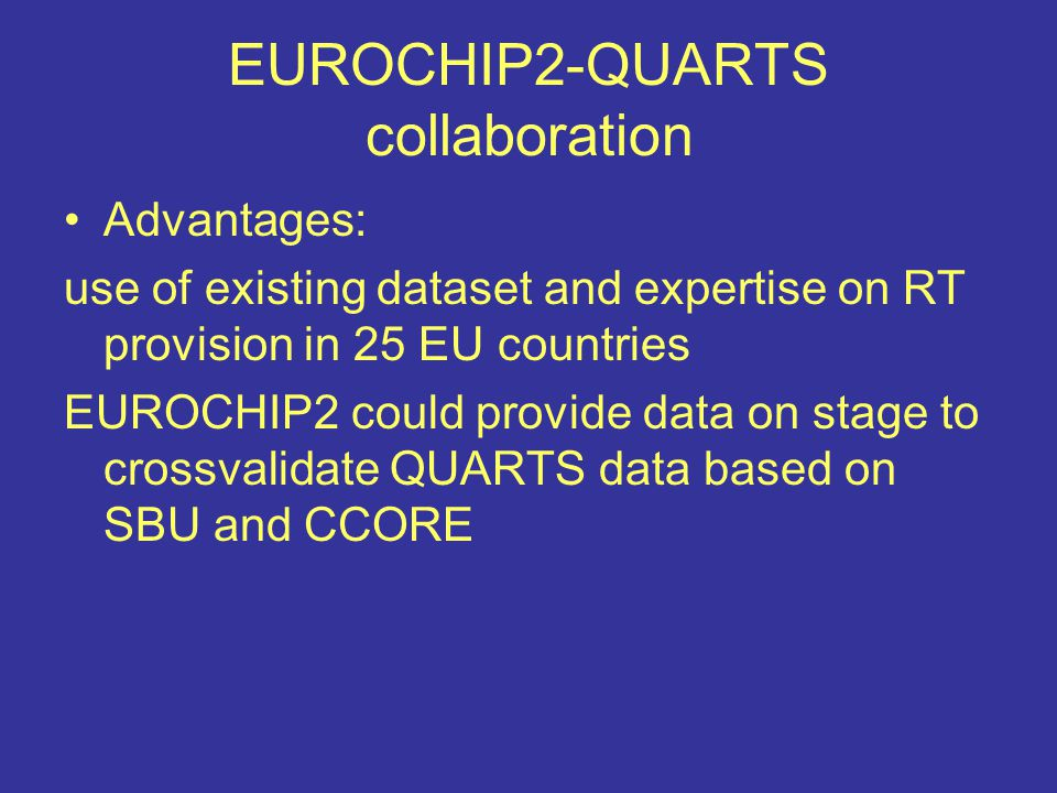 EUROCHIP2-QUARTS collaboration Advantages: use of existing dataset and expertise on RT provision in 25 EU countries EUROCHIP2 could provide data on stage to crossvalidate QUARTS data based on SBU and CCORE
