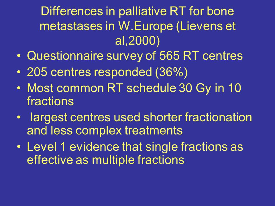 Differences in palliative RT for bone metastases in W.Europe (Lievens et al,2000) Questionnaire survey of 565 RT centres 205 centres responded (36%) Most common RT schedule 30 Gy in 10 fractions largest centres used shorter fractionation and less complex treatments Level 1 evidence that single fractions as effective as multiple fractions