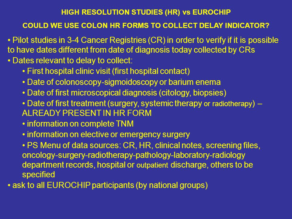 HIGH RESOLUTION STUDIES (HR) vs EUROCHIP COULD WE USE COLON HR FORMS TO COLLECT DELAY INDICATOR? Pilot studies in 3-4 Cancer Registries (CR) in order