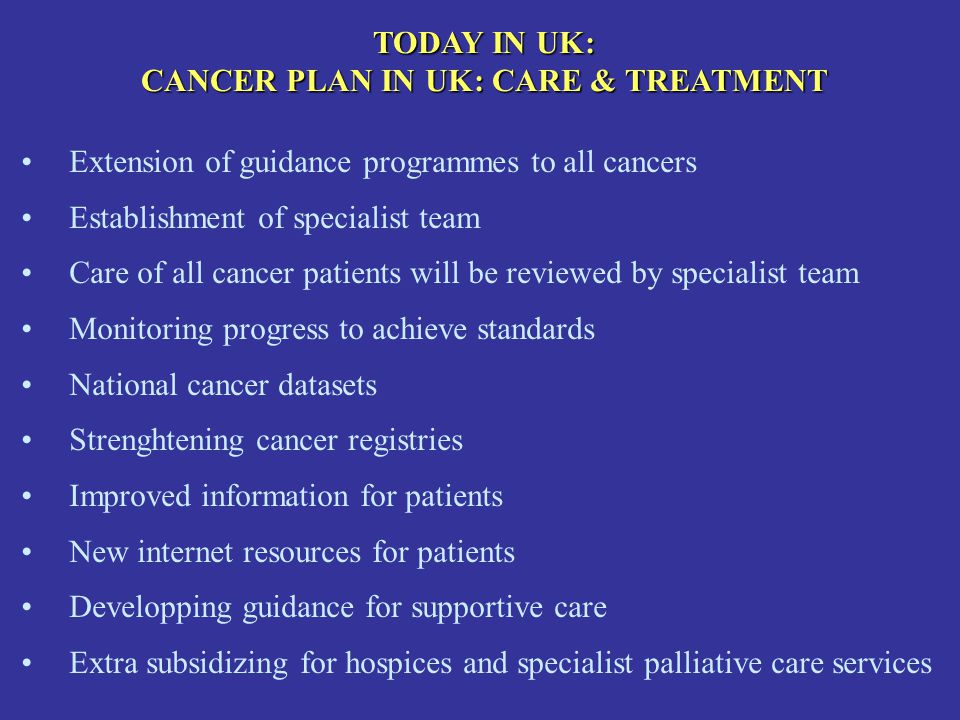 TODAY IN UK: CANCER PLAN IN UK: CARE & TREATMENT Extension of guidance programmes to all cancers Establishment of specialist team Care of all cancer p