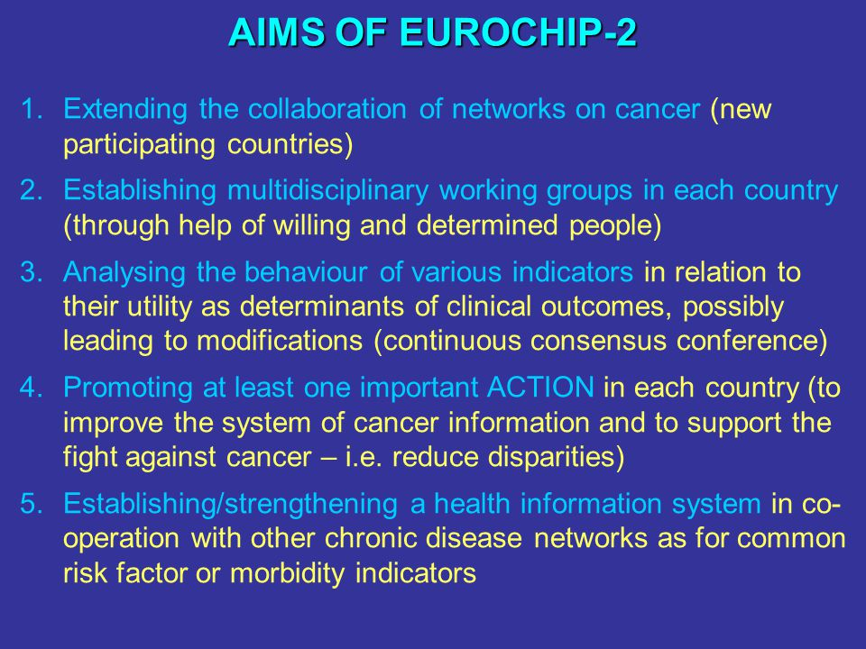 AIMS OF EUROCHIP-2 1.Extending the collaboration of networks on cancer (new participating countries) 2.Establishing multidisciplinary working groups i