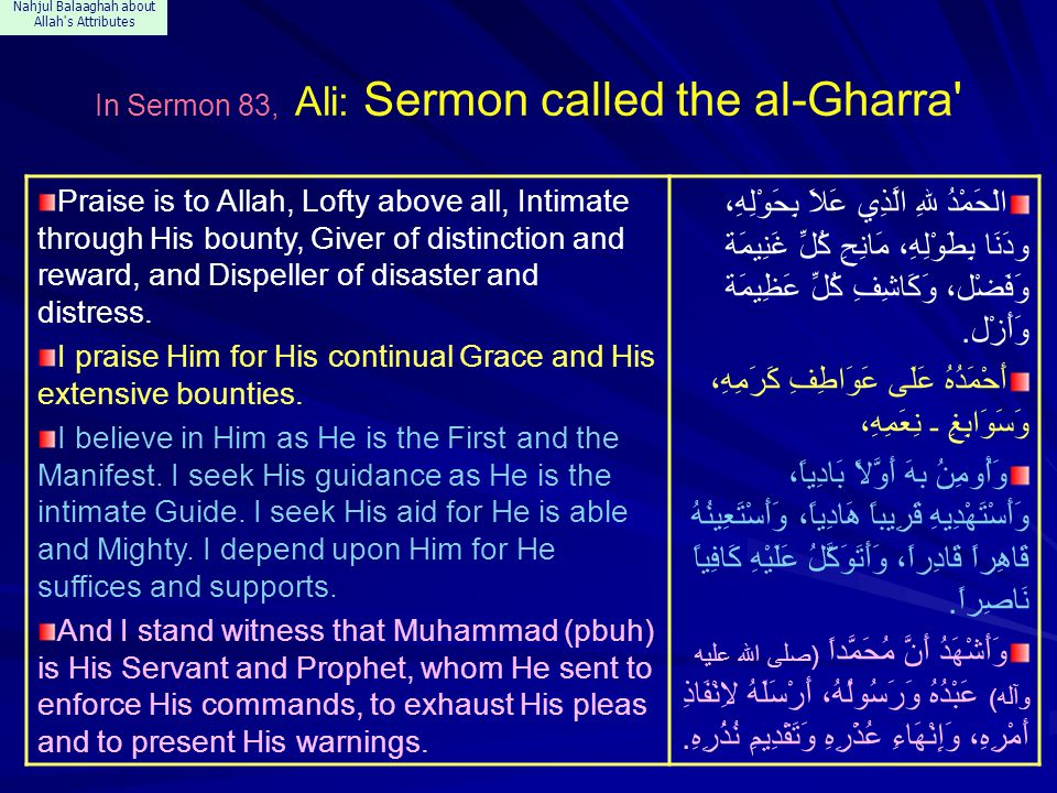 Nahjul Balaaghah about Allah s Attributes In Sermon 83, Ali: Sermon called the al-Gharra Praise is to Allah, Lofty above all, Intimate through His bounty, Giver of distinction and reward, and Dispeller of disaster and distress.