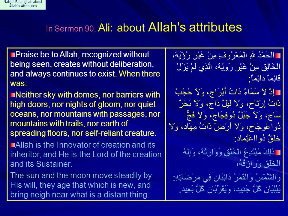 Nahjul Balaaghah about Allah s Attributes In Sermon 90, Ali: about Allah s attributes Praise be to Allah, recognized without being seen, creates without deliberation, and always continues to exist.