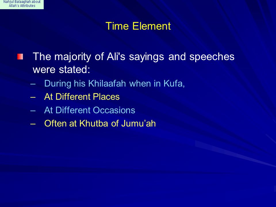Nahjul Balaaghah about Allah s Attributes Time Element The majority of Ali s sayings and speeches were stated: –During his Khilaafah when in Kufa, –At Different Places –At Different Occasions –Often at Khutba of Jumu'ah