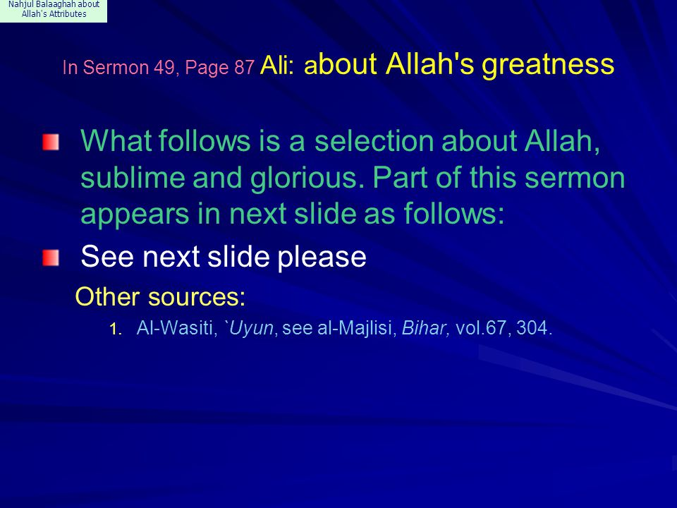 Nahjul Balaaghah about Allah s Attributes In Sermon 108, Ali: about the works of Creation Praise be to Allah the Manifest before His creatures because of His creation, and the manifest to their hearts because of His evidence; Who created with no pondering, since pondering befits those who are with conscience, while in Himself He has no faculty of conscience.