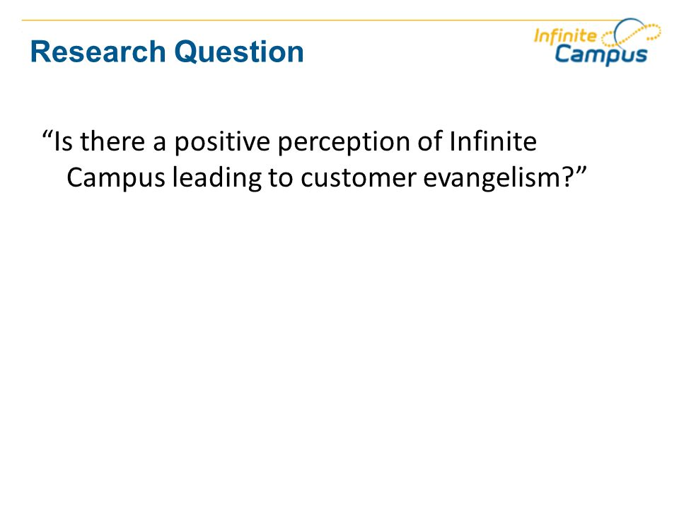 Research Question Is there a positive perception of Infinite Campus leading to customer evangelism