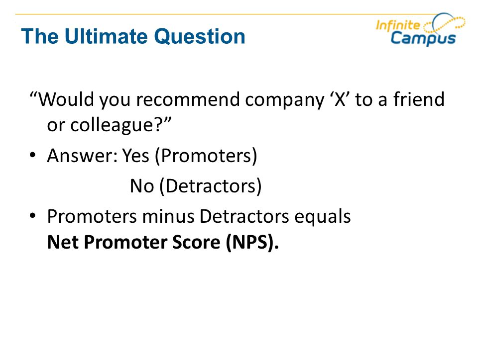 The Ultimate Question Would you recommend company 'X' to a friend or colleague Answer: Yes (Promoters) No (Detractors) Promoters minus Detractors equals Net Promoter Score (NPS).