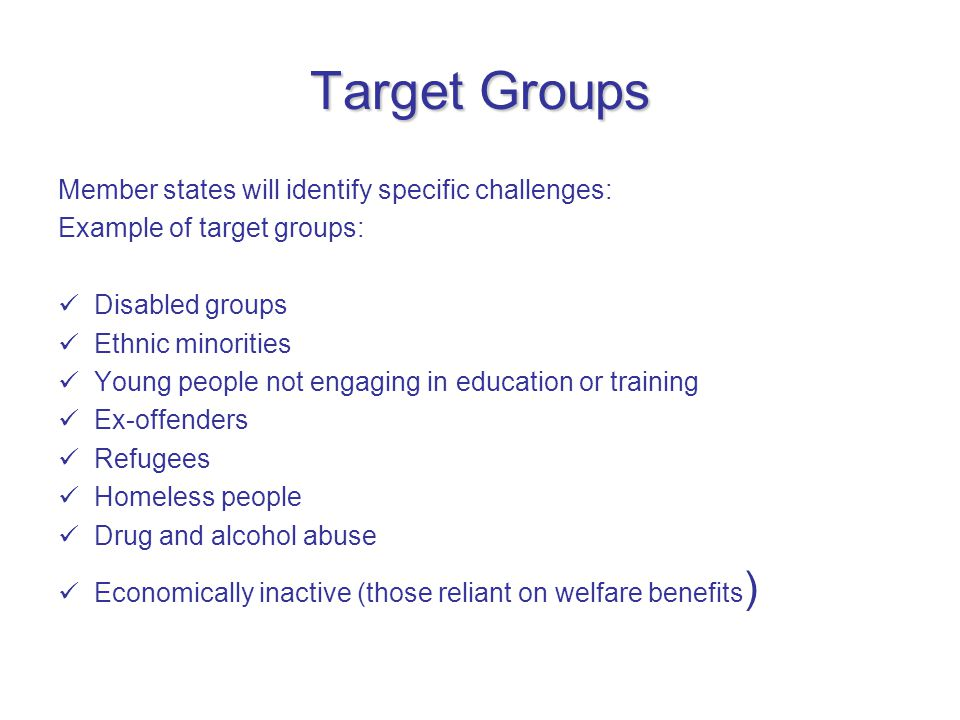 Target Groups Member states will identify specific challenges: Example of target groups: Disabled groups Ethnic minorities Young people not engaging in education or training Ex-offenders Refugees Homeless people Drug and alcohol abuse Economically inactive (those reliant on welfare benefits )