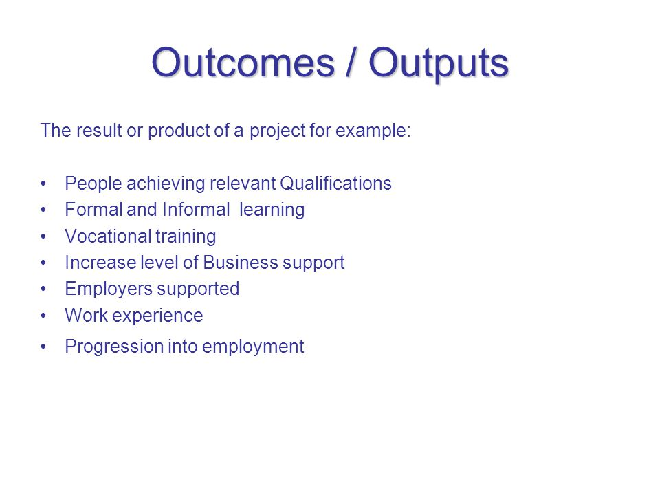 Outcomes / Outputs The result or product of a project for example: People achieving relevant Qualifications Formal and Informal learning Vocational training Increase level of Business support Employers supported Work experience Progression into employment