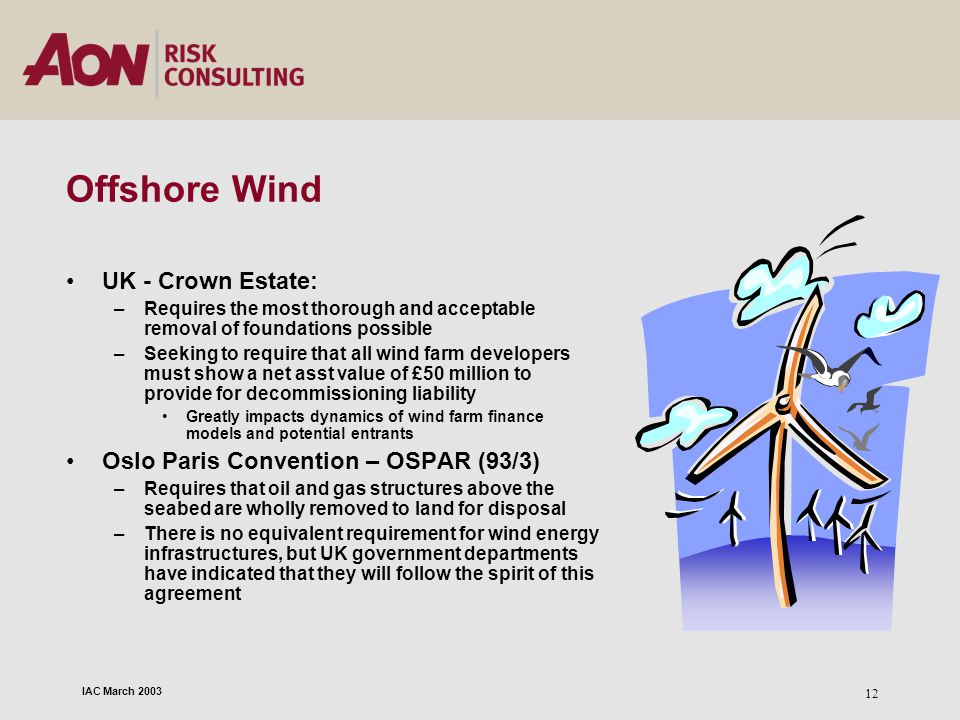 IAC March 2003 12 Offshore Wind UK - Crown Estate: –Requires the most thorough and acceptable removal of foundations possible –Seeking to require that