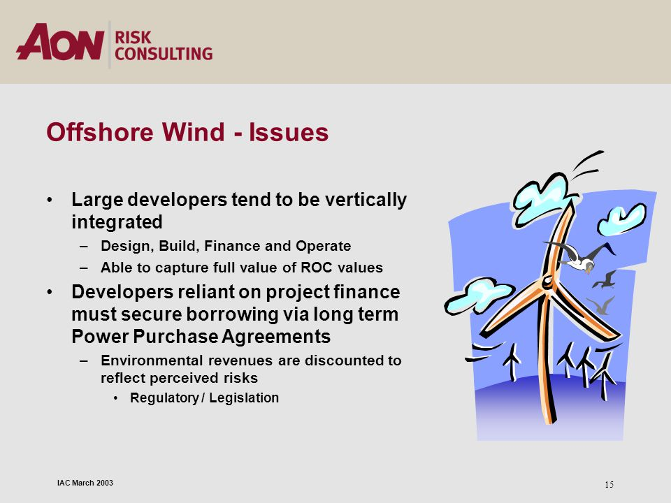 IAC March 2003 15 Offshore Wind - Issues Large developers tend to be vertically integrated –Design, Build, Finance and Operate –Able to capture full v
