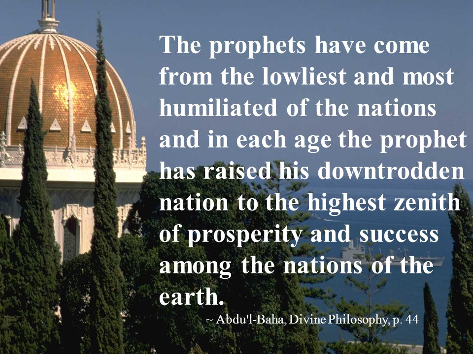 I swear by the Sun of Truth which hath shone forth from the highest horizons of the world that the people of Baha had not and have not any aim save the prosperity and reformation of the world and the purifying of the nations.