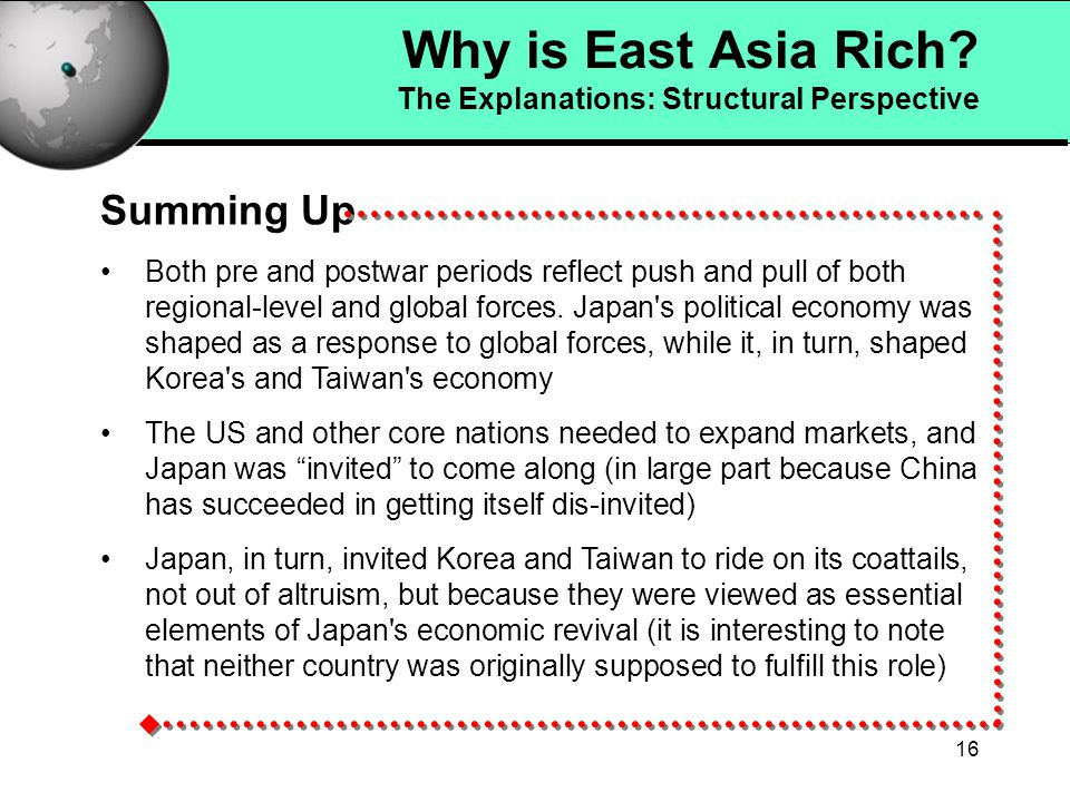 15 A Global Perspective: Summing Up The Logic of the WST argument leads to a simple, yet powerful equation: Product Cycle + Integration = Dependent Development Why is East Asia Rich.
