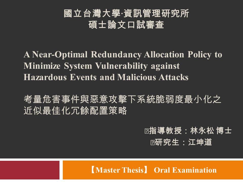 ‧指導教授:林永松 博士 【 Master Thesis 】 Oral Examination A Near-Optimal Redundancy Allocation Policy to Minimize System Vulnerability against Hazardous Events