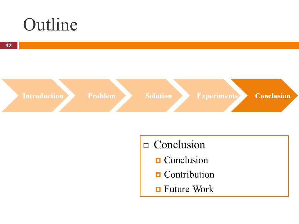 42 Outline  Conclusion  Conclusion  Contribution  Future Work Introduction Problem Solution Experiments Conclusion