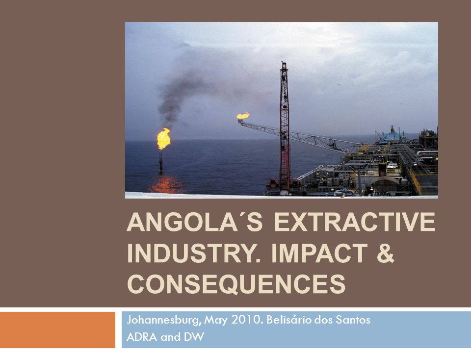 ANGOLA´S EXTRACTIVE INDUSTRY. IMPACT & CONSEQUENCES Johannesburg, May 2010.