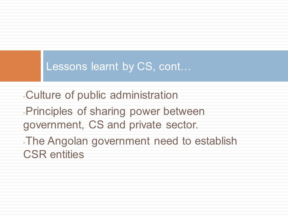 - Culture of public administration - Principles of sharing power between government, CS and private sector. - The Angolan government need to establish