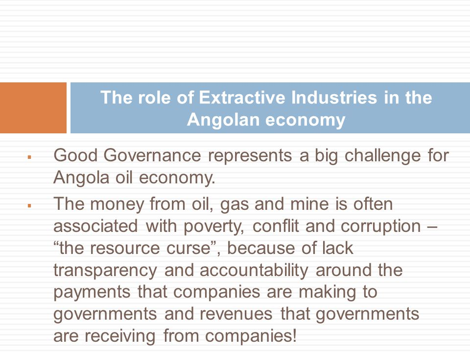  Good Governance represents a big challenge for Angola oil economy.  The money from oil, gas and mine is often associated with poverty, conflit and