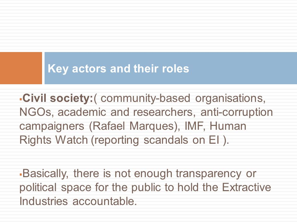  Civil society:( community-based organisations, NGOs, academic and researchers, anti-corruption campaigners (Rafael Marques), IMF, Human Rights Watch (reporting scandals on EI ).
