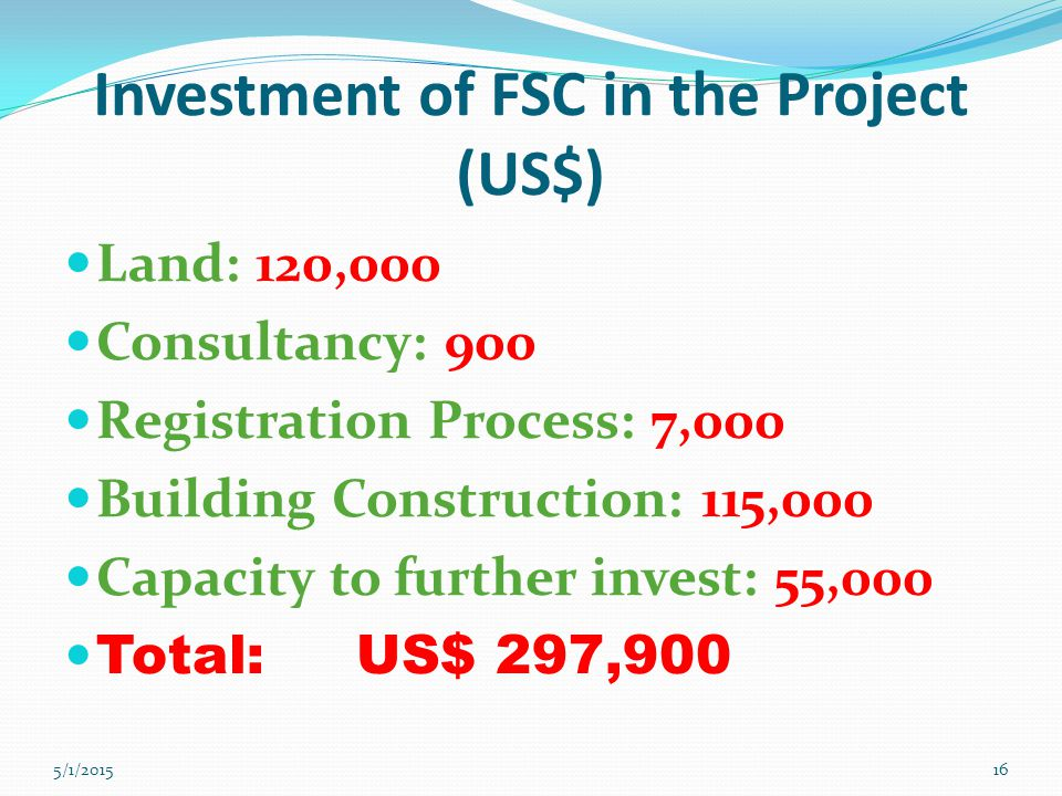 Investment of FSC in the Project (US$) Land: 120,000 Consultancy: 900 Registration Process: 7,000 Building Construction: 115,000 Capacity to further invest: 55,000 Total: US$ 297,900 5/1/201516