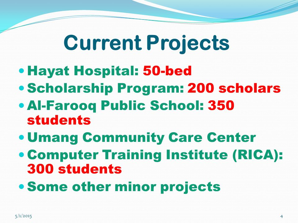Current Projects Hayat Hospital: 50-bed Scholarship Program: 200 scholars Al-Farooq Public School: 350 students Umang Community Care Center Computer Training Institute (RICA): 300 students Some other minor projects 5/1/20154