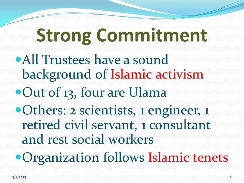 Strong Commitment All Trustees have a sound background of Islamic activism Out of 13, four are Ulama Others: 2 scientists, 1 engineer, 1 retired civil servant, 1 consultant and rest social workers Organization follows Islamic tenets 5/1/20156